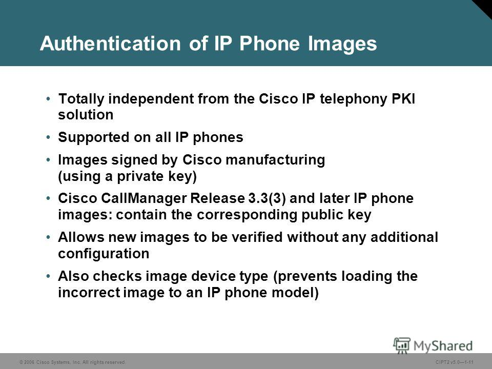 © 2006 Cisco Systems, Inc. All rights reserved.CIPT2 v5.01-11 Authentication of IP Phone Images Totally independent from the Cisco IP telephony PKI solution Supported on all IP phones Images signed by Cisco manufacturing (using a private key) Cisco C
