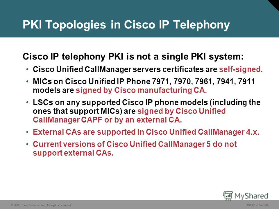 © 2006 Cisco Systems, Inc. All rights reserved.CIPT2 v5.01-15 PKI Topologies in Cisco IP Telephony Cisco IP telephony PKI is not a single PKI system: Cisco Unified CallManager servers certificates are self-signed. MICs on Cisco Unified IP Phone 7971,
