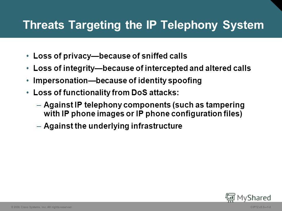 © 2006 Cisco Systems, Inc. All rights reserved.CIPT2 v5.01-2 Threats Targeting the IP Telephony System Loss of privacybecause of sniffed calls Loss of integritybecause of intercepted and altered calls Impersonationbecause of identity spoofing Loss of