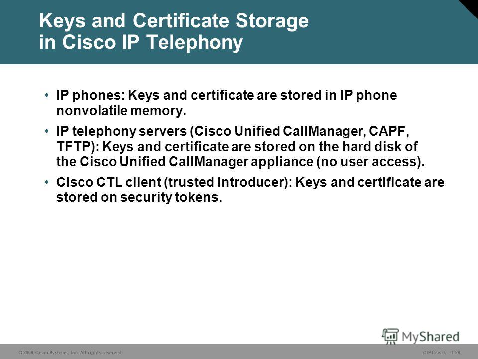 © 2006 Cisco Systems, Inc. All rights reserved.CIPT2 v5.01-28 Keys and Certificate Storage in Cisco IP Telephony IP phones: Keys and certificate are stored in IP phone nonvolatile memory. IP telephony servers (Cisco Unified CallManager, CAPF, TFTP):