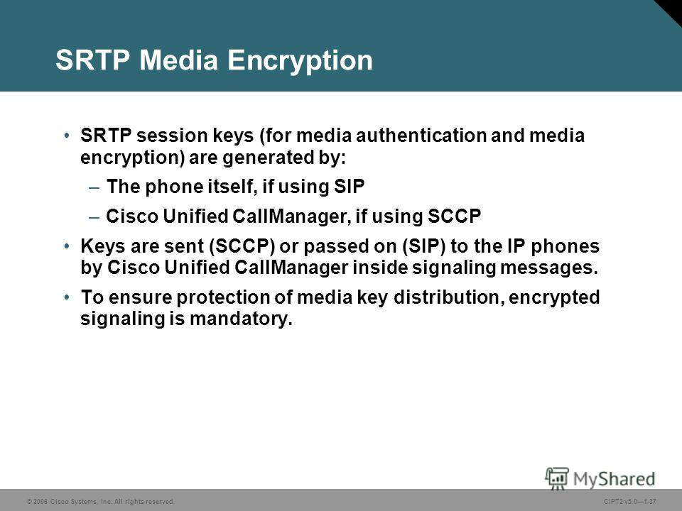 © 2006 Cisco Systems, Inc. All rights reserved.CIPT2 v5.01-37 SRTP Media Encryption SRTP session keys (for media authentication and media encryption) are generated by: –The phone itself, if using SIP –Cisco Unified CallManager, if using SCCP Keys are