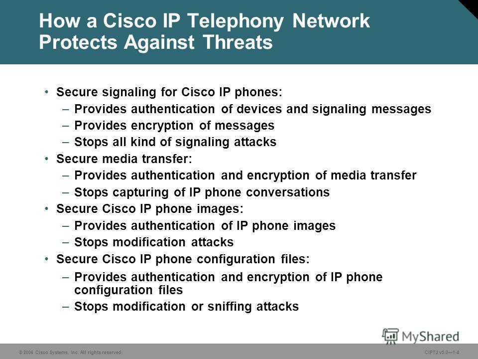© 2006 Cisco Systems, Inc. All rights reserved.CIPT2 v5.01-4 How a Cisco IP Telephony Network Protects Against Threats Secure signaling for Cisco IP phones: –Provides authentication of devices and signaling messages –Provides encryption of messages –