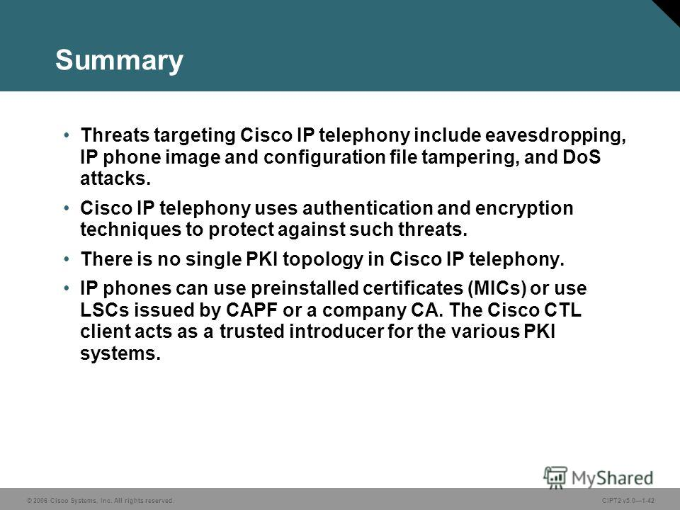 © 2006 Cisco Systems, Inc. All rights reserved.CIPT2 v5.01-42 Summary Threats targeting Cisco IP telephony include eavesdropping, IP phone image and configuration file tampering, and DoS attacks. Cisco IP telephony uses authentication and encryption