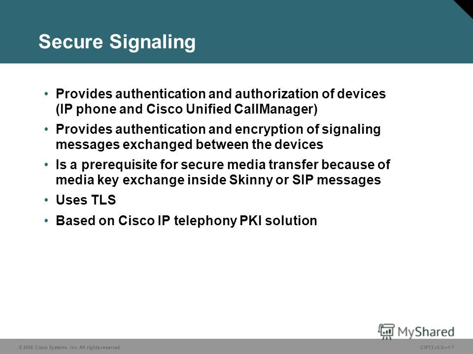 © 2006 Cisco Systems, Inc. All rights reserved.CIPT2 v5.01-7 Secure Signaling Provides authentication and authorization of devices (IP phone and Cisco Unified CallManager) Provides authentication and encryption of signaling messages exchanged between
