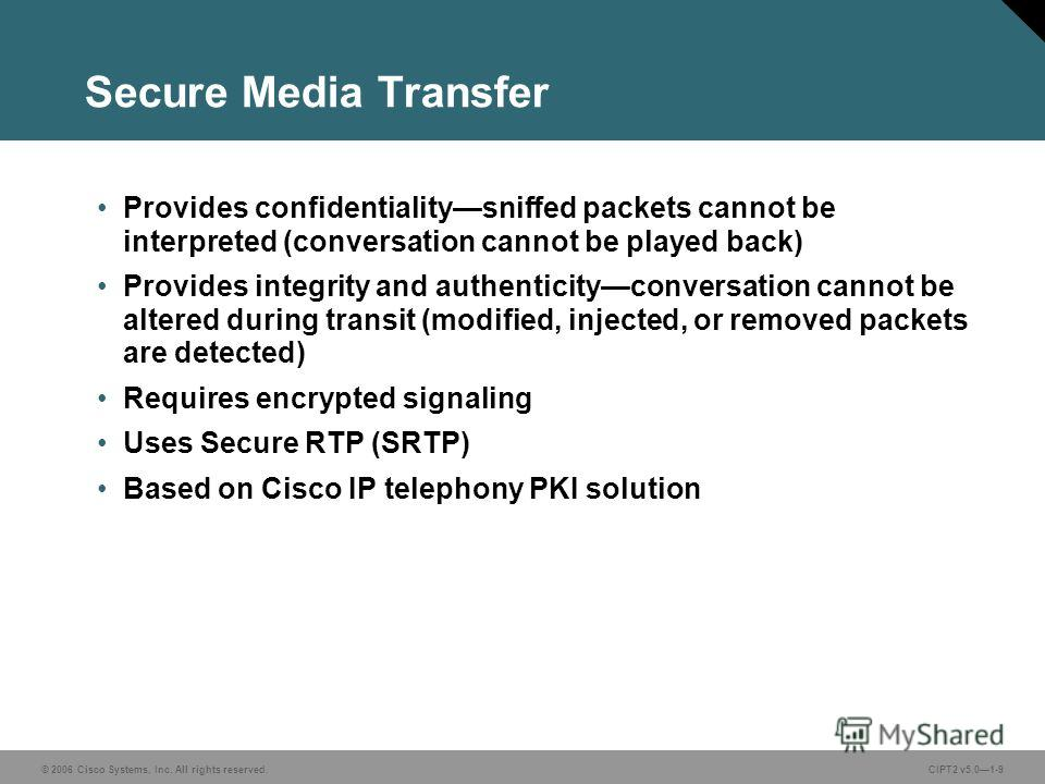 © 2006 Cisco Systems, Inc. All rights reserved.CIPT2 v5.01-9 Secure Media Transfer Provides confidentialitysniffed packets cannot be interpreted (conversation cannot be played back) Provides integrity and authenticityconversation cannot be altered du
