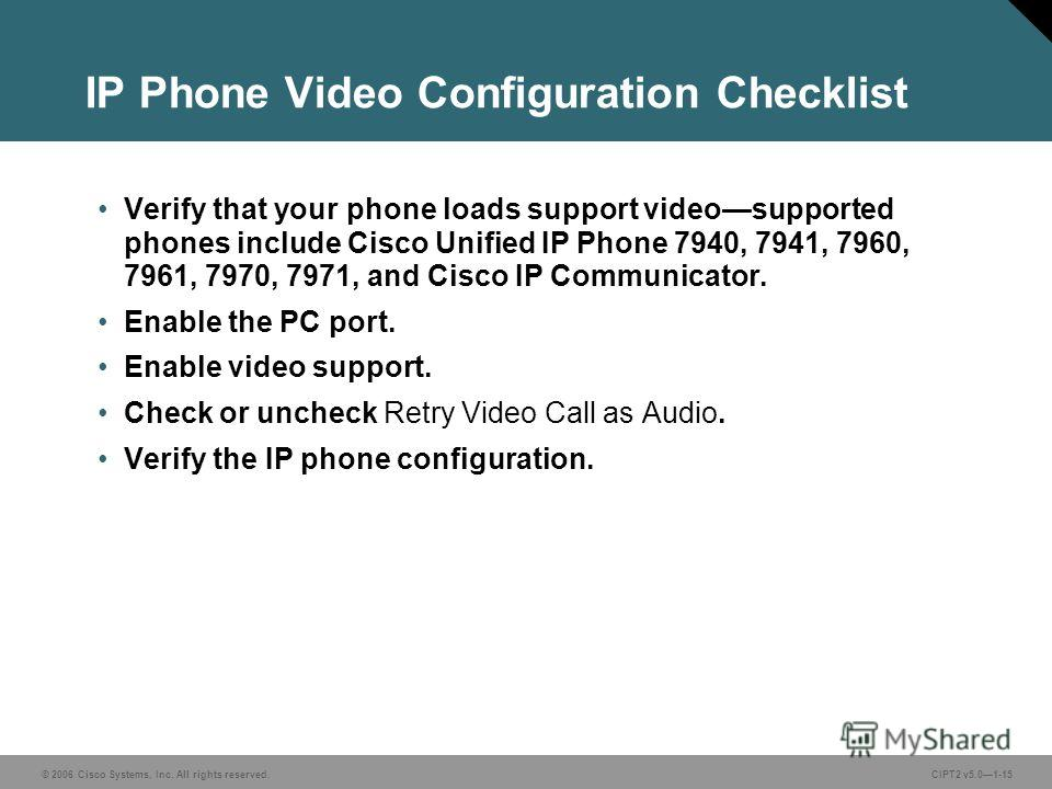 © 2006 Cisco Systems, Inc. All rights reserved.CIPT2 v5.01-15 IP Phone Video Configuration Checklist Verify that your phone loads support videosupported phones include Cisco Unified IP Phone 7940, 7941, 7960, 7961, 7970, 7971, and Cisco IP Communicat