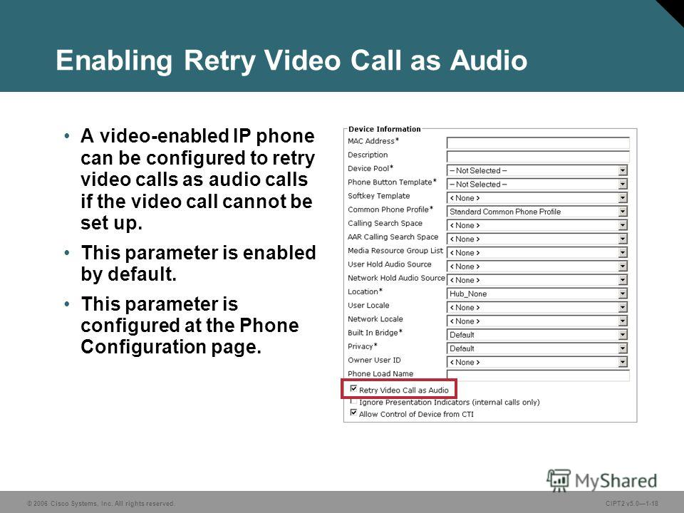 © 2006 Cisco Systems, Inc. All rights reserved.CIPT2 v5.01-18 Enabling Retry Video Call as Audio A video-enabled IP phone can be configured to retry video calls as audio calls if the video call cannot be set up. This parameter is enabled by default.