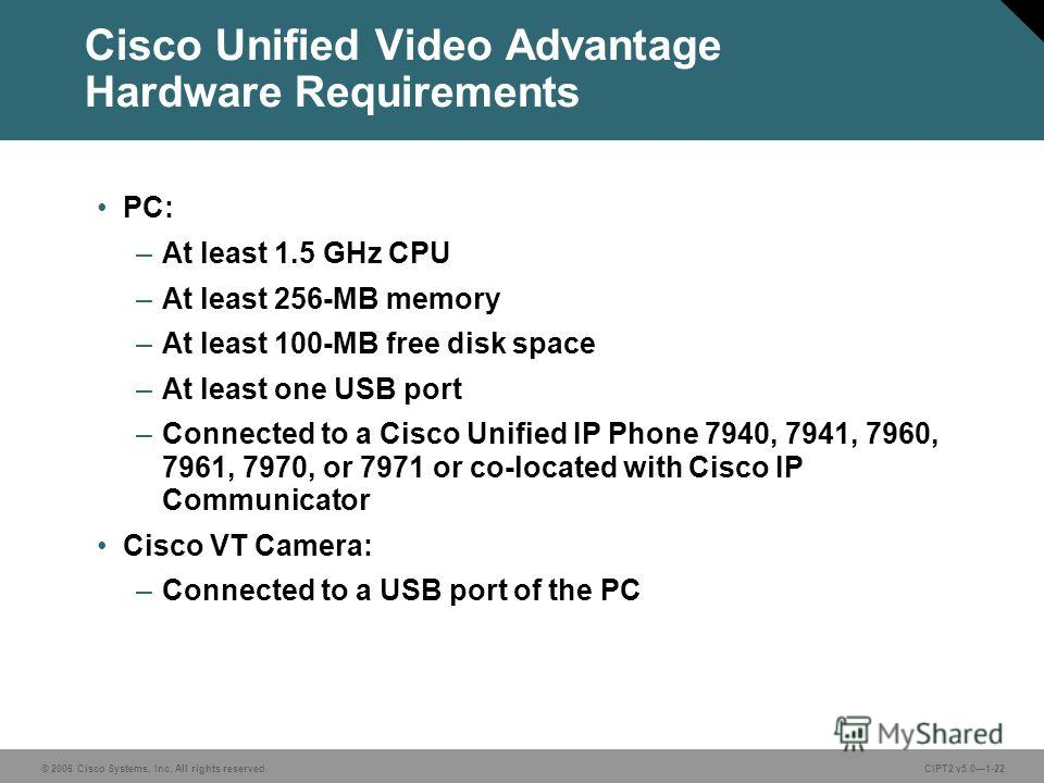© 2006 Cisco Systems, Inc. All rights reserved.CIPT2 v5.01-22 Cisco Unified Video Advantage Hardware Requirements PC: –At least 1.5 GHz CPU –At least 256-MB memory –At least 100-MB free disk space –At least one USB port –Connected to a Cisco Unified