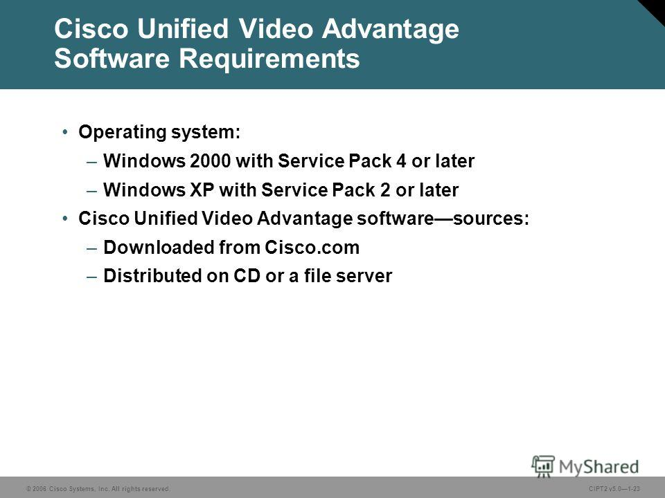 © 2006 Cisco Systems, Inc. All rights reserved.CIPT2 v5.01-23 Cisco Unified Video Advantage Software Requirements Operating system: –Windows 2000 with Service Pack 4 or later –Windows XP with Service Pack 2 or later Cisco Unified Video Advantage soft