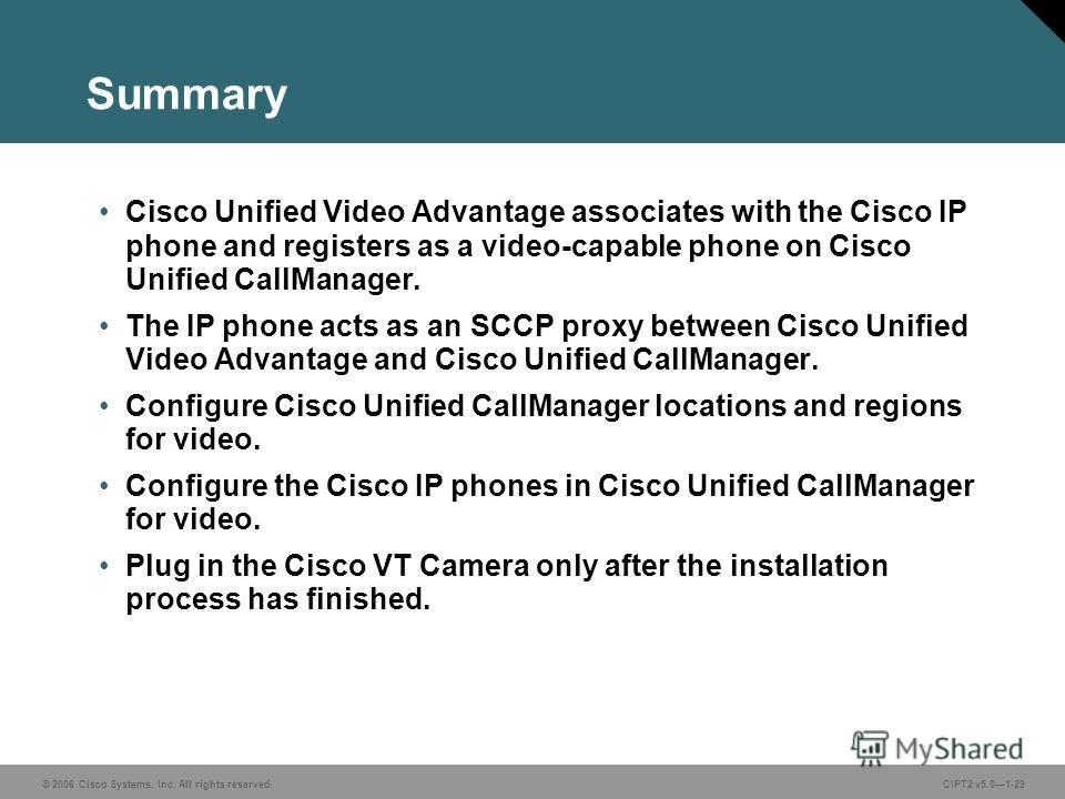 © 2006 Cisco Systems, Inc. All rights reserved.CIPT2 v5.01-29 Summary Cisco Unified Video Advantage associates with the Cisco IP phone and registers as a video-capable phone on Cisco Unified CallManager. The IP phone acts as an SCCP proxy between Cis