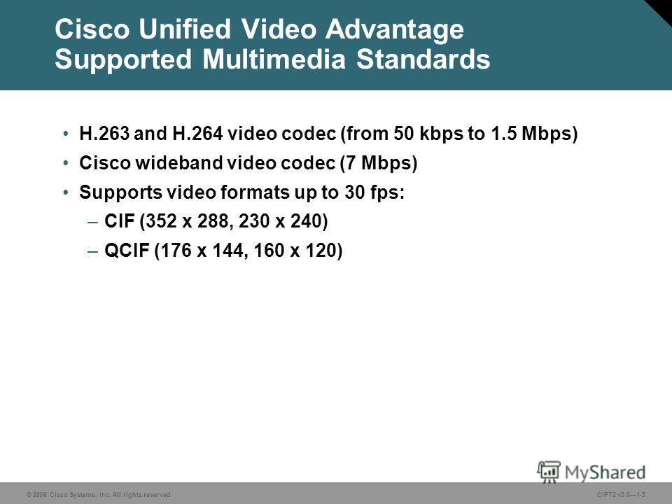 © 2006 Cisco Systems, Inc. All rights reserved.CIPT2 v5.01-5 Cisco Unified Video Advantage Supported Multimedia Standards H.263 and H.264 video codec (from 50 kbps to 1.5 Mbps) Cisco wideband video codec (7 Mbps) Supports video formats up to 30 fps: