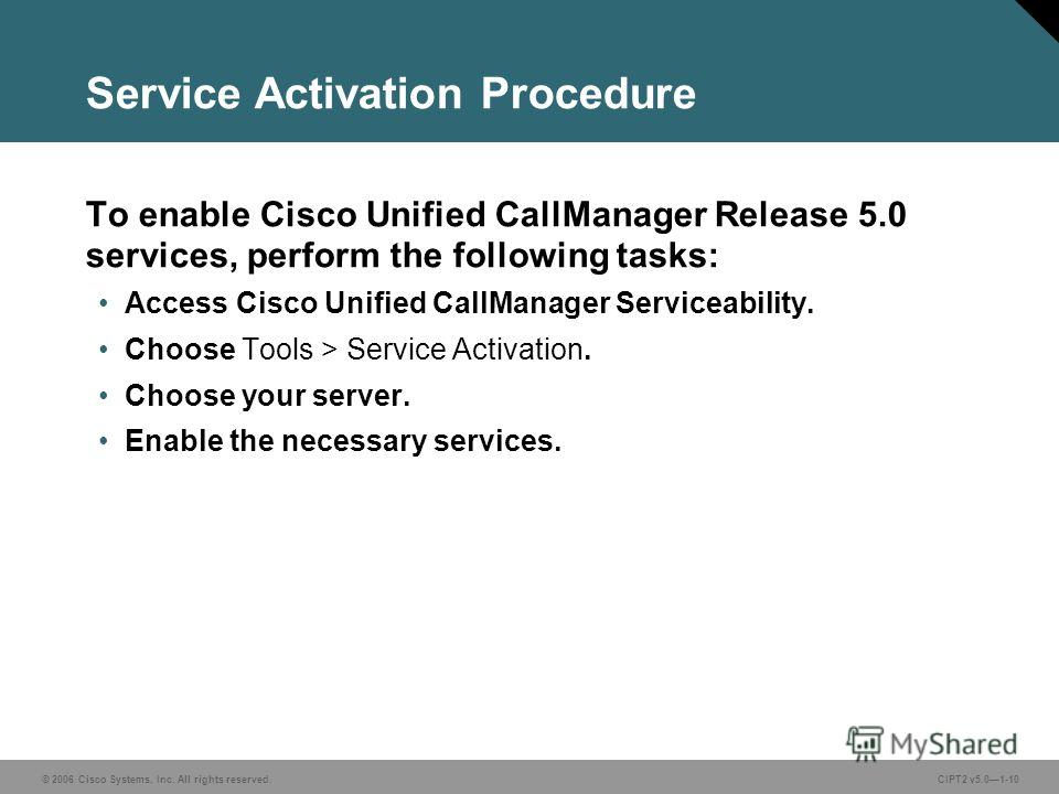 © 2006 Cisco Systems, Inc. All rights reserved. Course acronym vx.x#-10 © 2006 Cisco Systems, Inc. All rights reserved.CIPT2 v5.01-10 Service Activation Procedure To enable Cisco Unified CallManager Release 5.0 services, perform the following tasks: