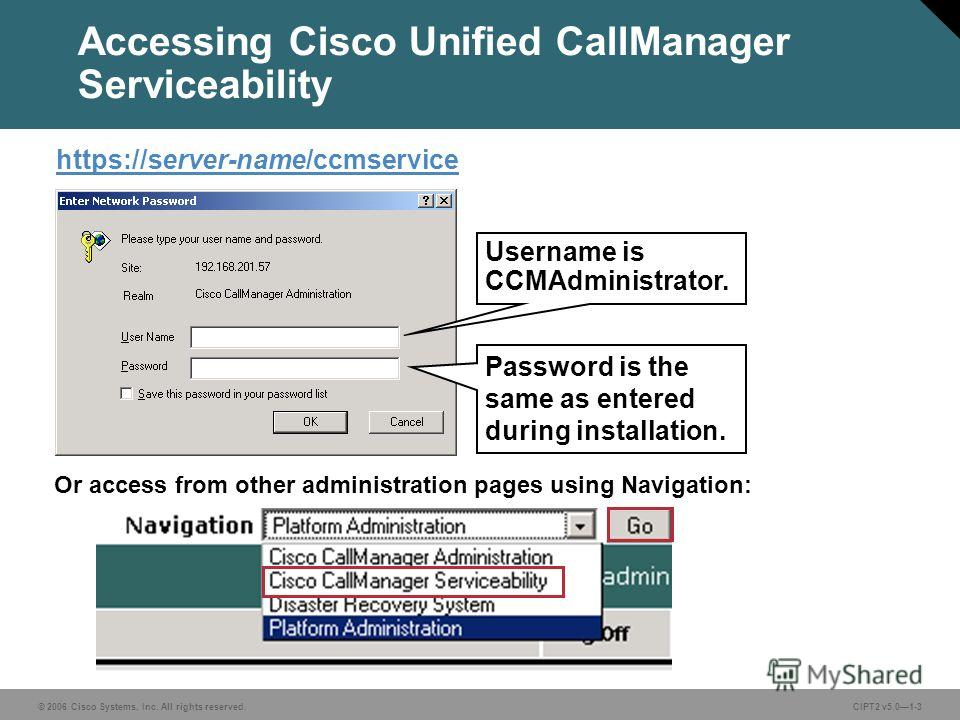 © 2006 Cisco Systems, Inc. All rights reserved. Course acronym vx.x#-3 © 2006 Cisco Systems, Inc. All rights reserved.CIPT2 v5.01-3 Accessing Cisco Unified CallManager Serviceability https://server-name/ccmservice Or access from other administration