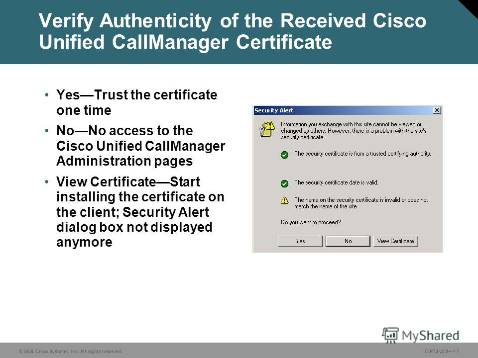 © 2006 Cisco Systems, Inc. All rights reserved. Course acronym vx.x#-7 © 2006 Cisco Systems, Inc. All rights reserved.CIPT2 v5.01-7 Verify Authenticity of the Received Cisco Unified CallManager Certificate YesTrust the certificate one time NoNo acces