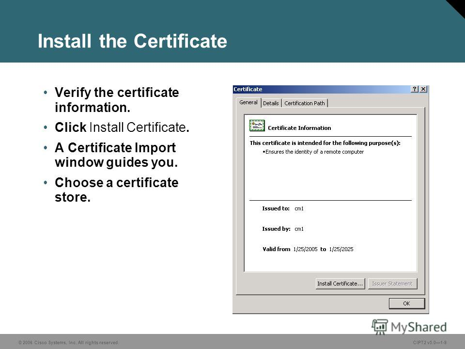 © 2006 Cisco Systems, Inc. All rights reserved. Course acronym vx.x#-9 © 2006 Cisco Systems, Inc. All rights reserved.CIPT2 v5.01-9 Install the Certificate Verify the certificate information. Click Install Certificate. A Certificate Import window gui