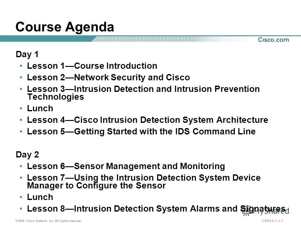 © 2004, Cisco Systems, Inc. All rights reserved. CSIDS 4.11-1 Course Agenda Day 1 Lesson 1Course Introduction Lesson 2Network Security and Cisco Lesson 3Intrusion Detection and Intrusion Prevention Technologies Lunch Lesson 4Cisco Intrusion Detection