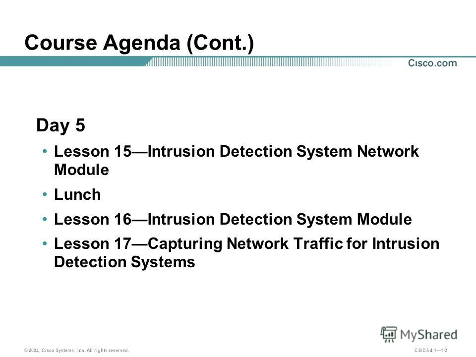 © 2004, Cisco Systems, Inc. All rights reserved. CSIDS 4.11-3 Course Agenda (Cont.) Day 5 Lesson 15Intrusion Detection System Network Module Lunch Lesson 16Intrusion Detection System Module Lesson 17Capturing Network Traffic for Intrusion Detection S