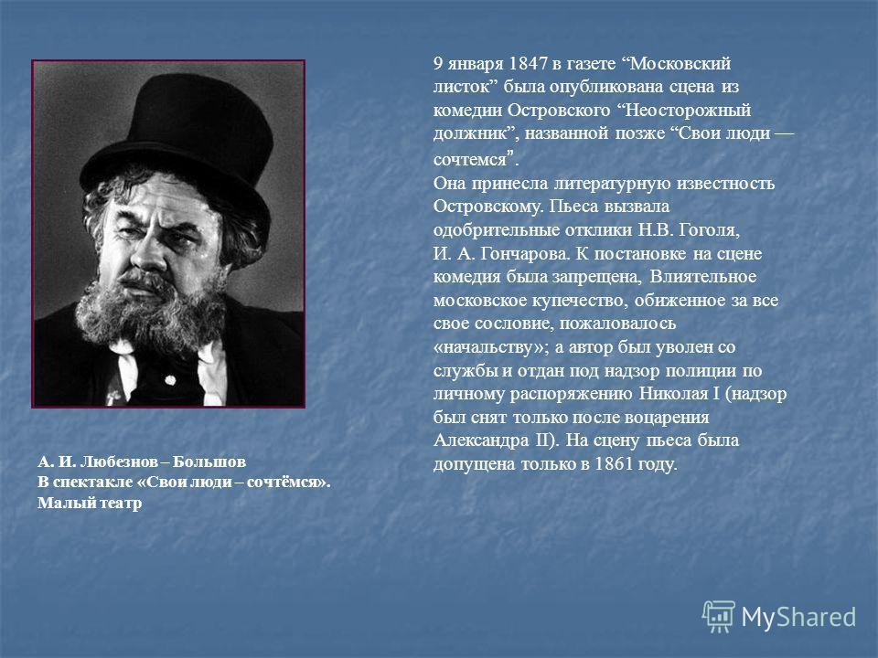 9 января 1847 в газете Московский листок была опубликована сцена из комедии Островского Неосторожный должник, названной позже Свои люди сочтемся. Она принесла литературную известность Островскому. Пьеса вызвала одобрительные отклики H.В. Гоголя, И. А
