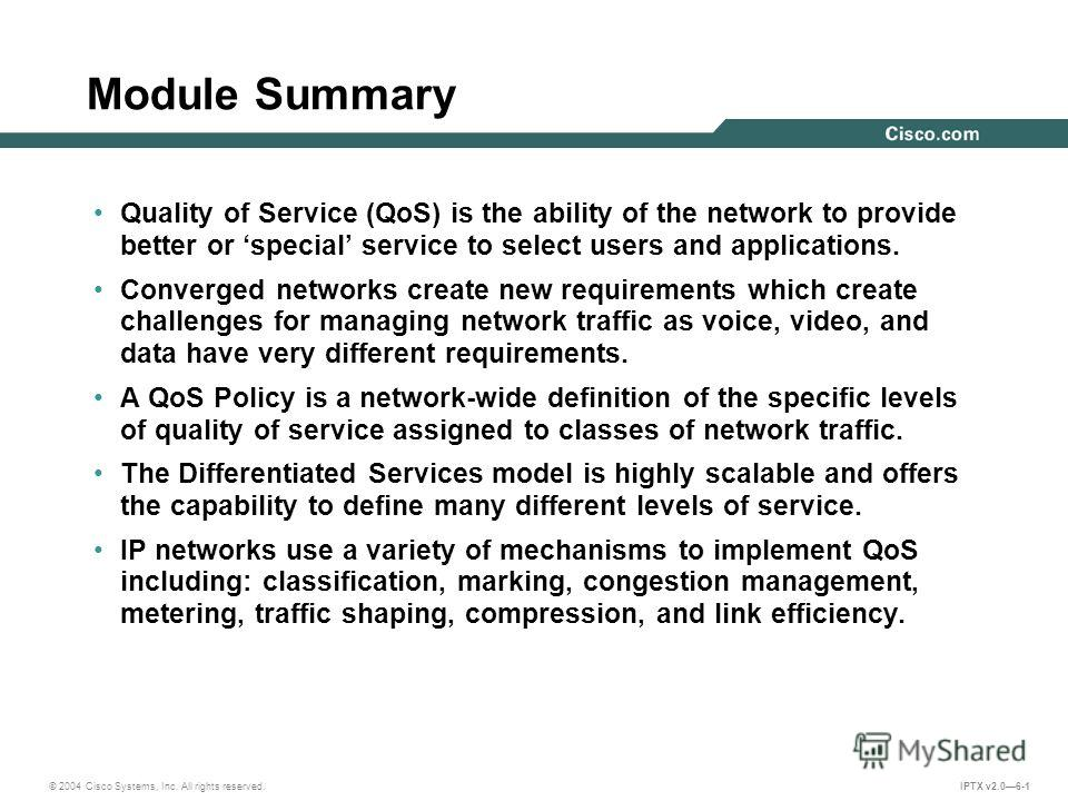 © 2004 Cisco Systems, Inc. All rights reserved. IPTX v2.06-1 Module Summary Quality of Service (QoS) is the ability of the network to provide better or special service to select users and applications. Converged networks create new requirements which