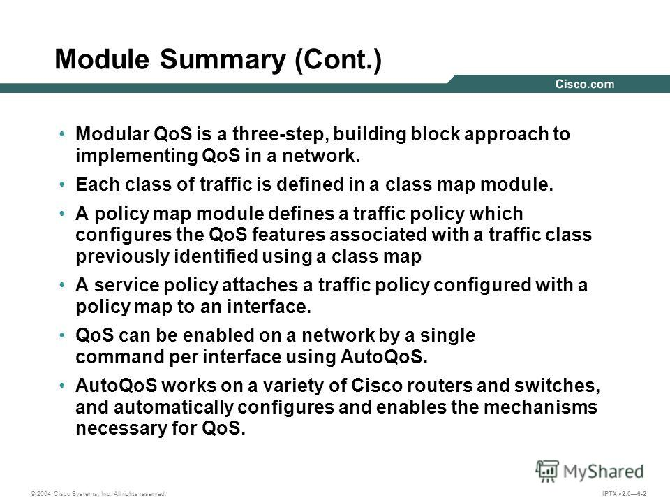 © 2004 Cisco Systems, Inc. All rights reserved. IPTX v2.06-2 Module Summary (Cont.) Modular QoS is a three-step, building block approach to implementing QoS in a network. Each class of traffic is defined in a class map module. A policy map module def