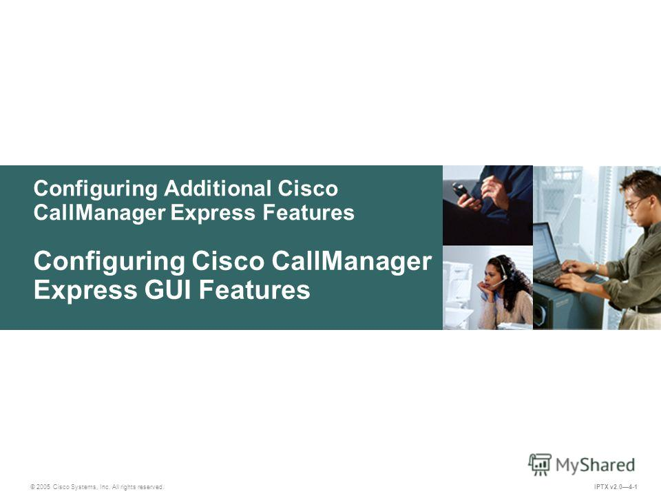 © 2005 Cisco Systems, Inc. All rights reserved. IPTX v2.04-1 Configuring Additional Cisco CallManager Express Features Configuring Cisco CallManager Express GUI Features