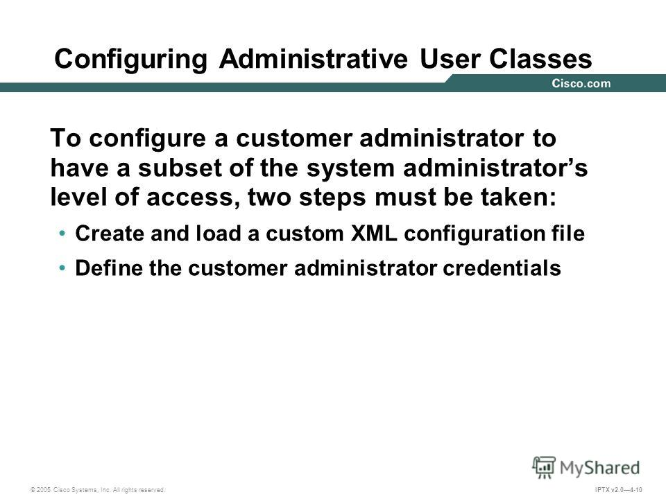 © 2005 Cisco Systems, Inc. All rights reserved. IPTX v2.04-10 Configuring Administrative User Classes To configure a customer administrator to have a subset of the system administrators level of access, two steps must be taken: Create and load a cust