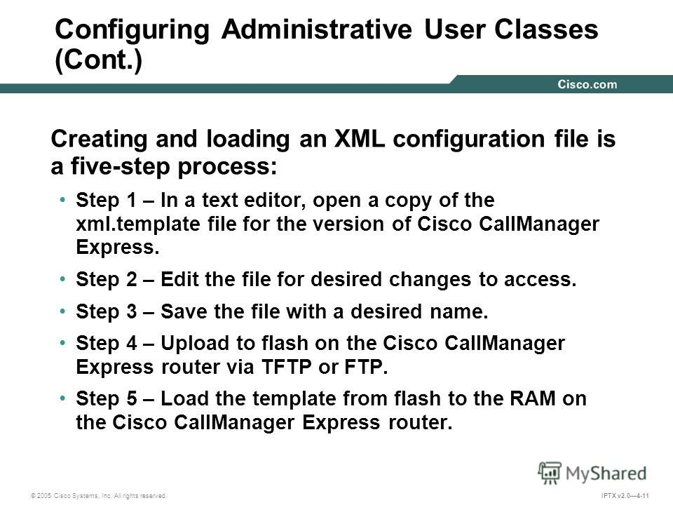 © 2005 Cisco Systems, Inc. All rights reserved. IPTX v2.04-11 Configuring Administrative User Classes (Cont.) Creating and loading an XML configuration file is a five-step process: Step 1 – In a text editor, open a copy of the xml.template file for t