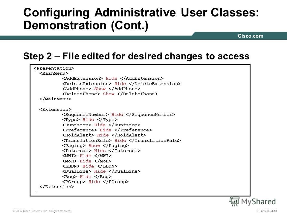 © 2005 Cisco Systems, Inc. All rights reserved. IPTX v2.04-13 Configuring Administrative User Classes: Demonstration (Cont.) Step 2 – File edited for desired changes to access Hide Show Hide Show Hide …
