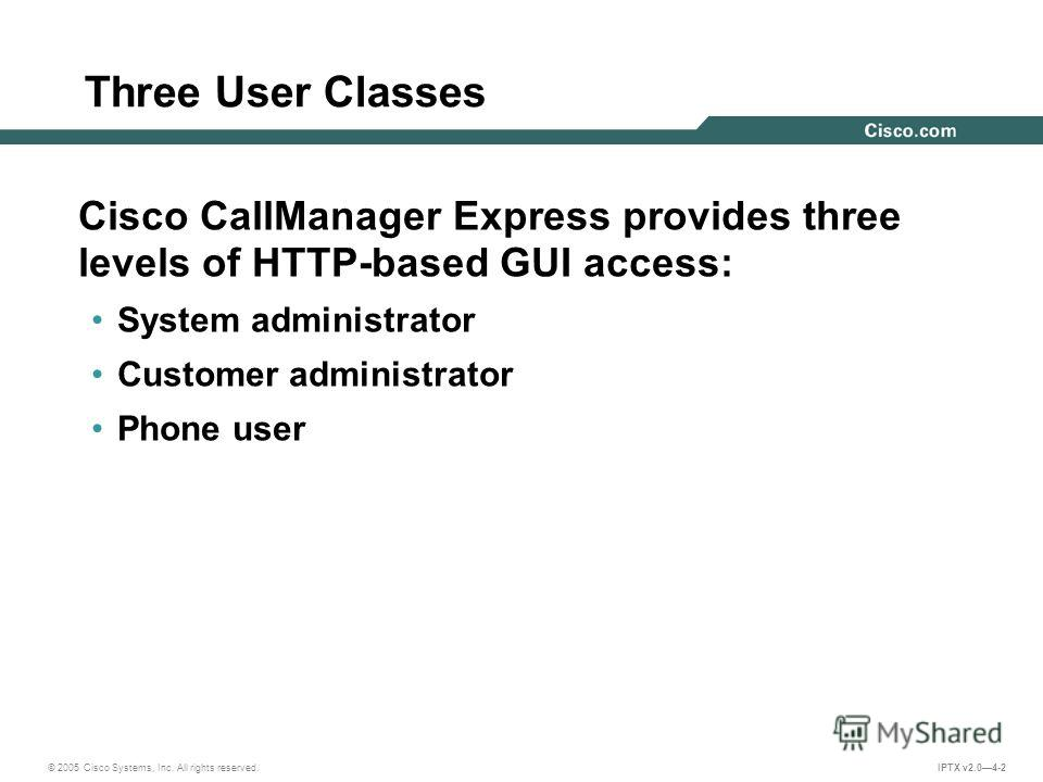 © 2005 Cisco Systems, Inc. All rights reserved. IPTX v2.04-2 Three User Classes Cisco CallManager Express provides three levels of HTTP-based GUI access: System administrator Customer administrator Phone user