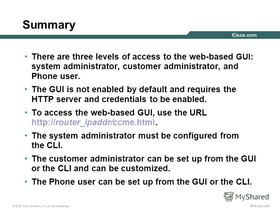 © 2005 Cisco Systems, Inc. All rights reserved. IPTX v2.04-21 Summary There are three levels of access to the web-based GUI: system administrator, customer administrator, and Phone user. The GUI is not enabled by default and requires the HTTP server