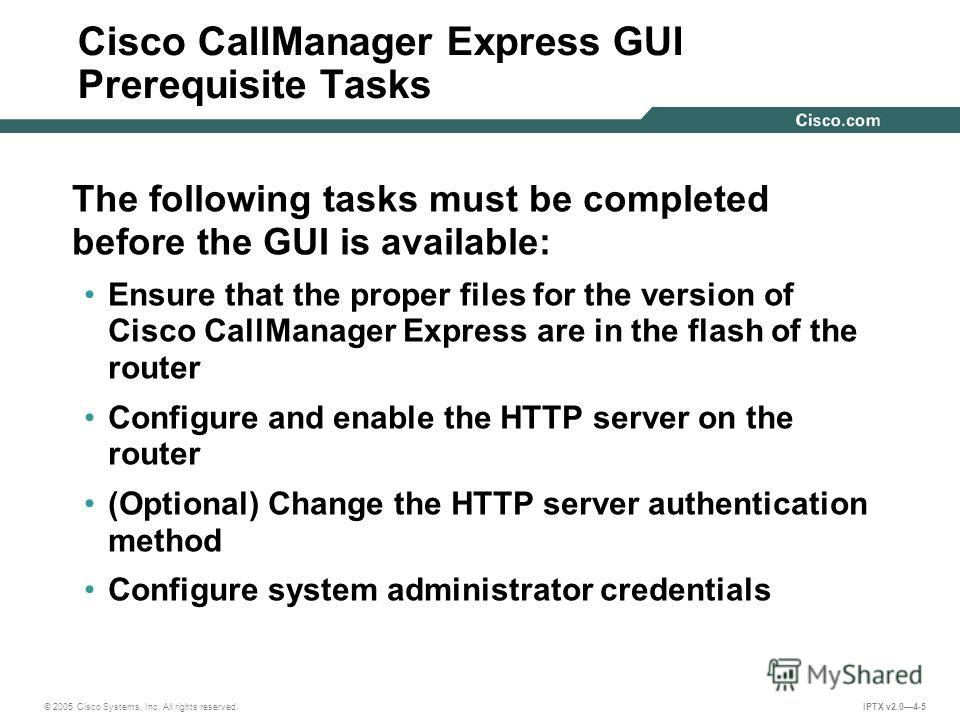 © 2005 Cisco Systems, Inc. All rights reserved. IPTX v2.04-5 Cisco CallManager Express GUI Prerequisite Tasks The following tasks must be completed before the GUI is available: Ensure that the proper files for the version of Cisco CallManager Express