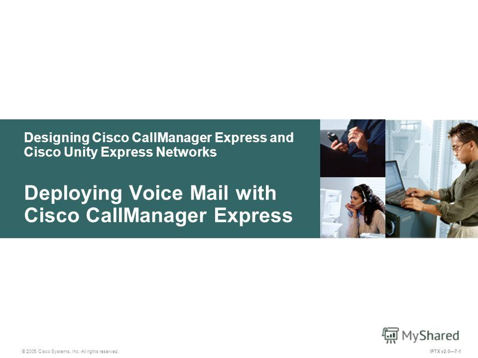 © 2005 Cisco Systems, Inc. All rights reserved. IPTX v2.07-1 Designing Cisco CallManager Express and Cisco Unity Express Networks Deploying Voice Mail with Cisco CallManager Express