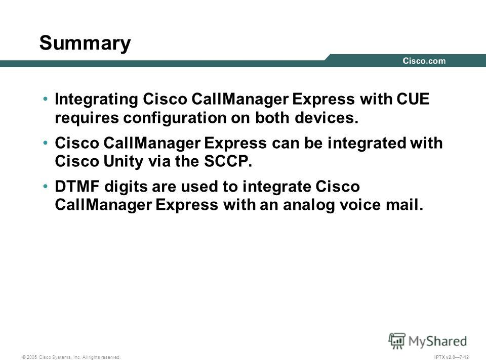 © 2005 Cisco Systems, Inc. All rights reserved. IPTX v2.07-12 Summary Integrating Cisco CallManager Express with CUE requires configuration on both devices. Cisco CallManager Express can be integrated with Cisco Unity via the SCCP. DTMF digits are us