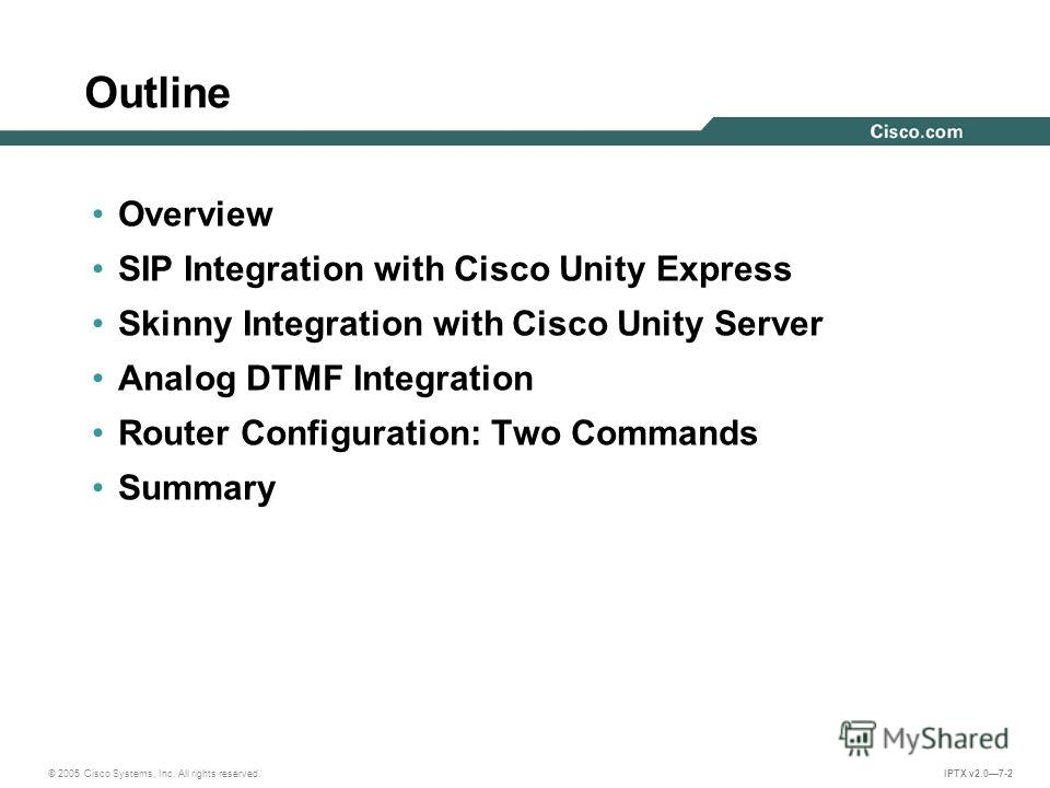 © 2005 Cisco Systems, Inc. All rights reserved. IPTX v2.07-2 Outline Overview SIP Integration with Cisco Unity Express Skinny Integration with Cisco Unity Server Analog DTMF Integration Router Configuration: Two Commands Summary