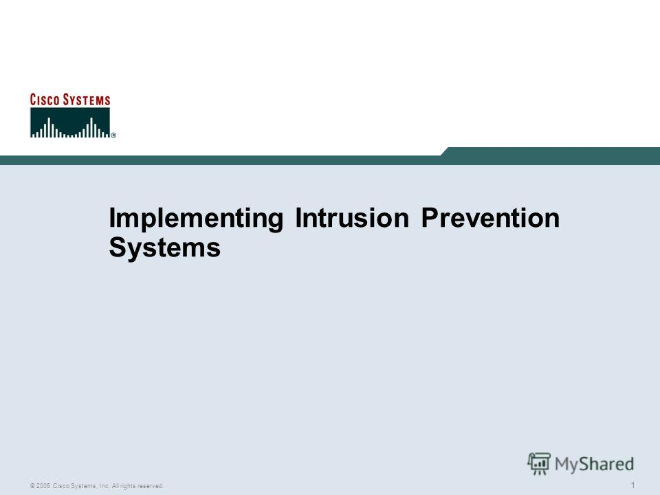 1 © 2005 Cisco Systems, Inc. All rights reserved. Implementing Intrusion Prevention Systems