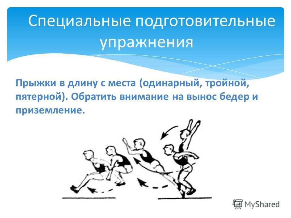 Специальные подготовительные упражнения Прыжки в длину с места (одинарный, тройной, пятерной). Обратить внимание на вынос бедер и приземление.
