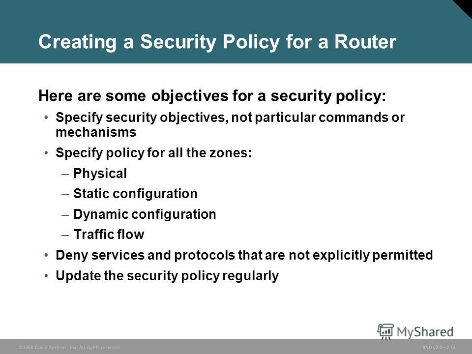 © 2006 Cisco Systems, Inc. All rights reserved. SND v2.02-12 Creating a Security Policy for a Router Here are some objectives for a security policy: Specify security objectives, not particular commands or mechanisms Specify policy for all the zones: