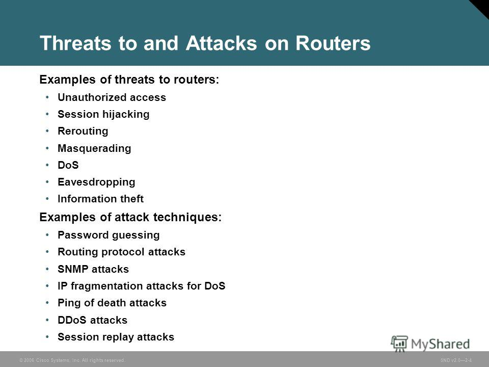 © 2006 Cisco Systems, Inc. All rights reserved. SND v2.02-4 Threats to and Attacks on Routers Examples of threats to routers: Unauthorized access Session hijacking Rerouting Masquerading DoS Eavesdropping Information theft Examples of attack techniqu