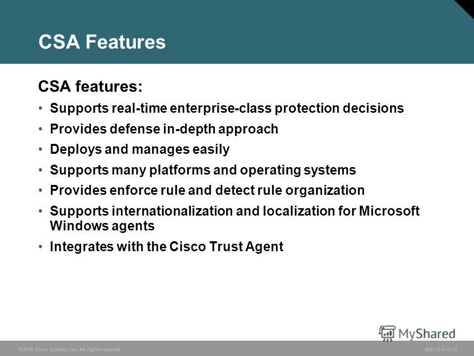 © 2006 Cisco Systems, Inc. All rights reserved. SND v2.05-12 CSA Features CSA features: Supports real-time enterprise-class protection decisions Provides defense in-depth approach Deploys and manages easily Supports many platforms and operating syste