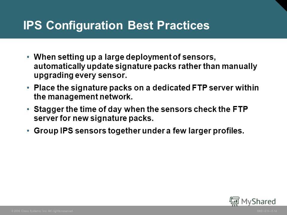 © 2006 Cisco Systems, Inc. All rights reserved. SND v2.05-14 IPS Configuration Best Practices When setting up a large deployment of sensors, automatically update signature packs rather than manually upgrading every sensor. Place the signature packs o