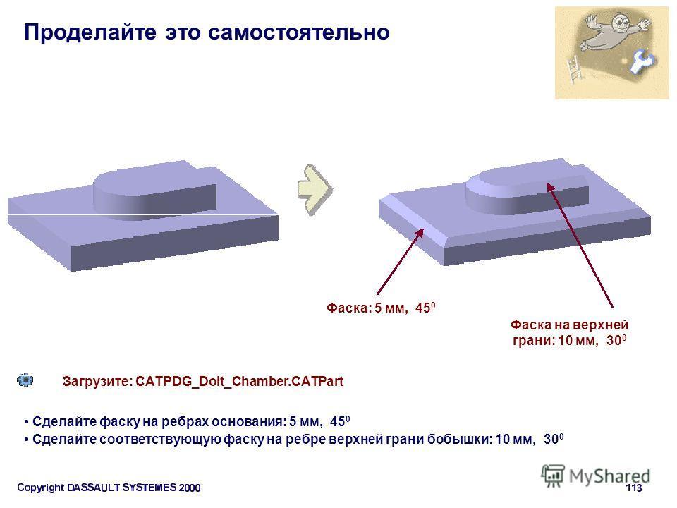 Проделайте это самостоятельно Фаска: 5 мм, 45 0 Загрузите: CATPDG_Dolt_Chamber.CATPart Сделайте фаску на ребрах основания: 5 мм, 45 0 Сделайте соответствующую фаску на ребре верхней грани бобышки: 10 мм, 30 0 Фаска на верхней грани: 10 мм, 30 0