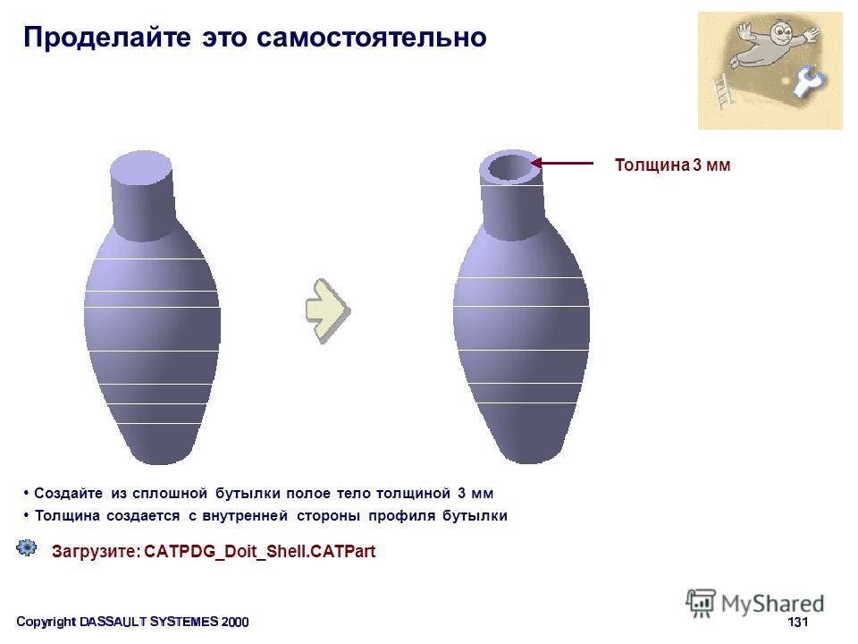 Проделайте это самостоятельно Загрузите: CATPDG_Doit_Shell.CATPart Создайте из сплошной бутылки полое тело толщиной 3 мм Толщина создается с внутренней стороны профиля бутылки Толщина 3 мм