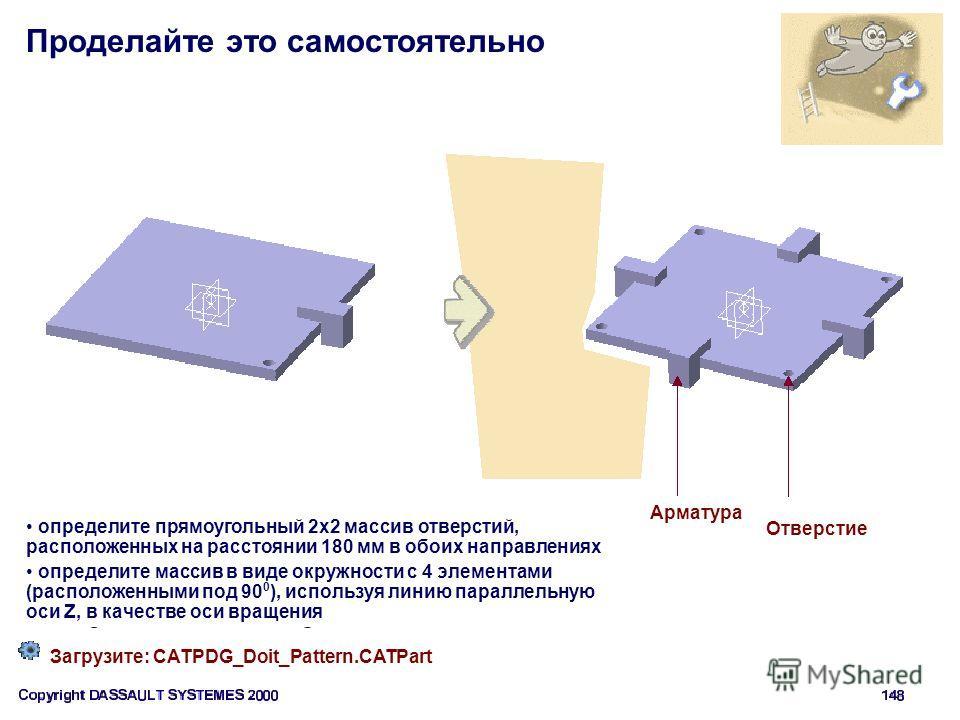 Проделайте это самостоятельно Загрузите: CATPDG_Doit_Pattern.CATPart определите прямоугольный 2 х 2 массив отверстий, расположенных на расстоянии 180 мм в обоих направлениях определите массив в виде окружности с 4 элементами (расположенными под 90 0