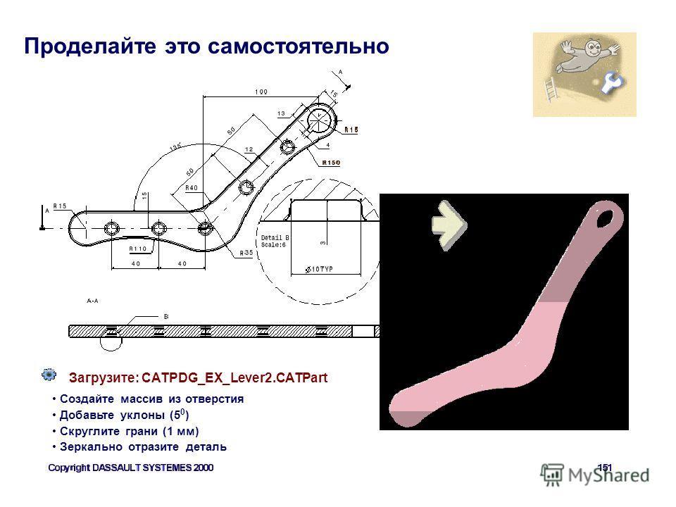 Проделайте это самостоятельно Загрузите: CATPDG_EX_Lever2. CATPart Создайте массив из отверстия Добавьте уклоны (5 0 ) Скруглите грани (1 мм) Зеркально отразите деталь