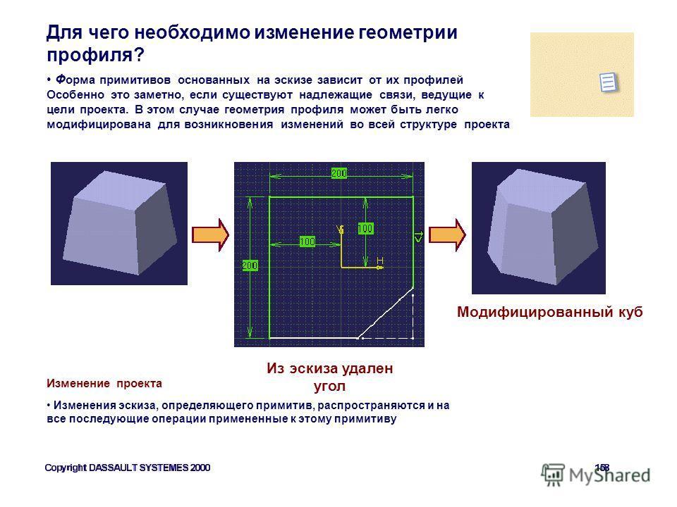 Для чего необходимо изменение геометрии профиля? Из эскиза удален угол Ф орма примитивов основанных на эскизе зависит от их профилей Особенно это заметно, если существуют надлежащие связи, ведущие к цели проекта. В этом случае геометрия профиля может