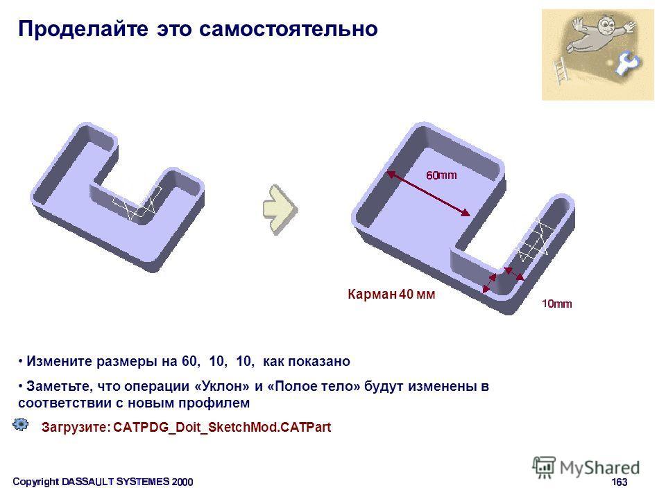 Проделайте это самостоятельно Загрузите: CATPDG_Doit_SketchMod.CATPart Карман 40 мм Измените размеры на 60, 10, 10, как показано Заметьте, что операции «Уклон» и «Полое тело» будут изменены в соответствии с новым профилем
