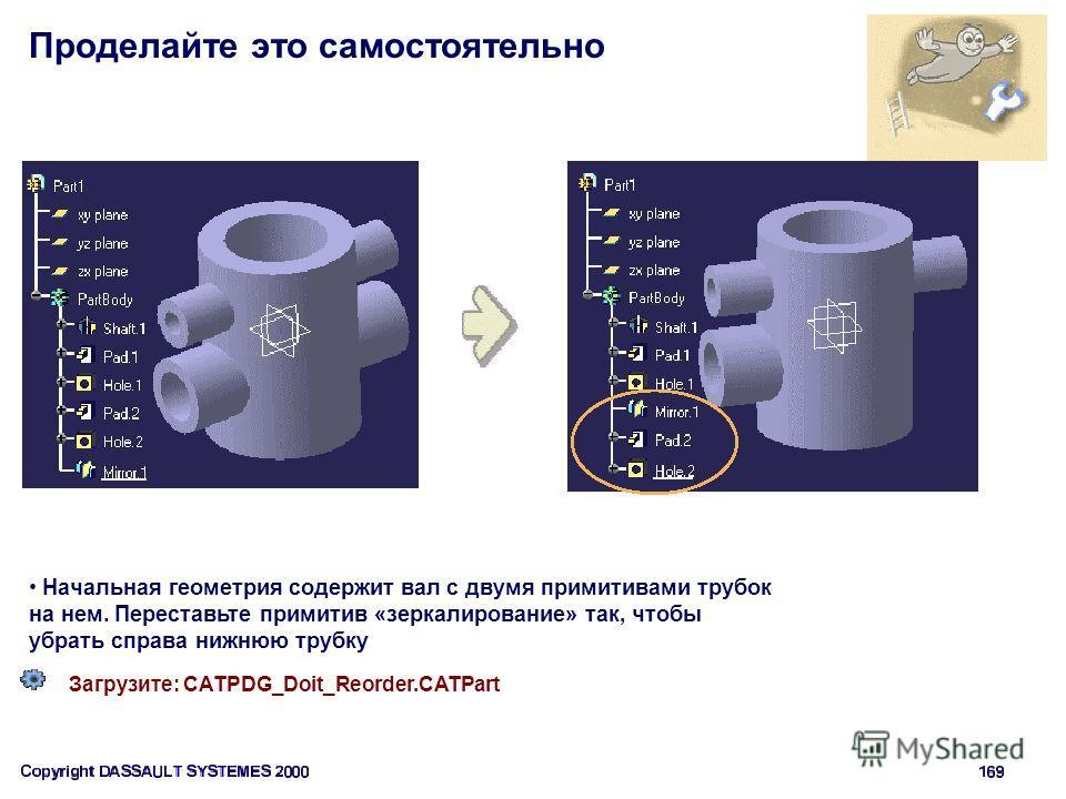 Проделайте это самостоятельно Загрузите: CATPDG_Doit_Reorder.CATPart Начальная геометрия содержит вал с двумя примитивами трубок на нем. Переставьте примитив «зеркалирование» так, чтобы убрать справа нижнюю трубку