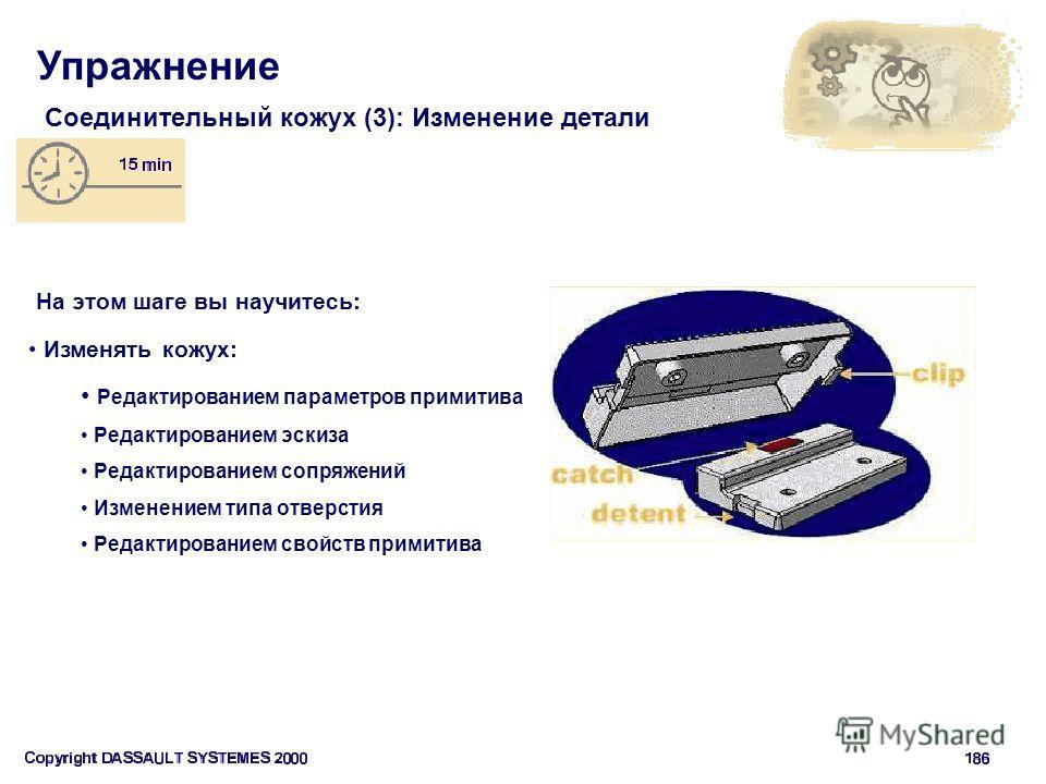 Упражнение Соединительный кожух (3): Изменение детали На этом шаге вы научитесь: Изменять кожух: Редактированием параметров примитива Редактированием эскиза Редактированием сопряжений Изменением типа отверстия Редактированием свойств примитива