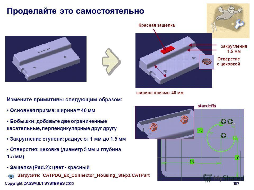 Проделайте это самостоятельно ширина призмы 40 мм Измените примитивы следующим образом: Основная призма: ширина = 40 мм Бобышки: добавьте две ограниченные касательные, перпендикулярные друг другу Закругление ступени: радиус от 1 мм до 1.5 мм Отверсти