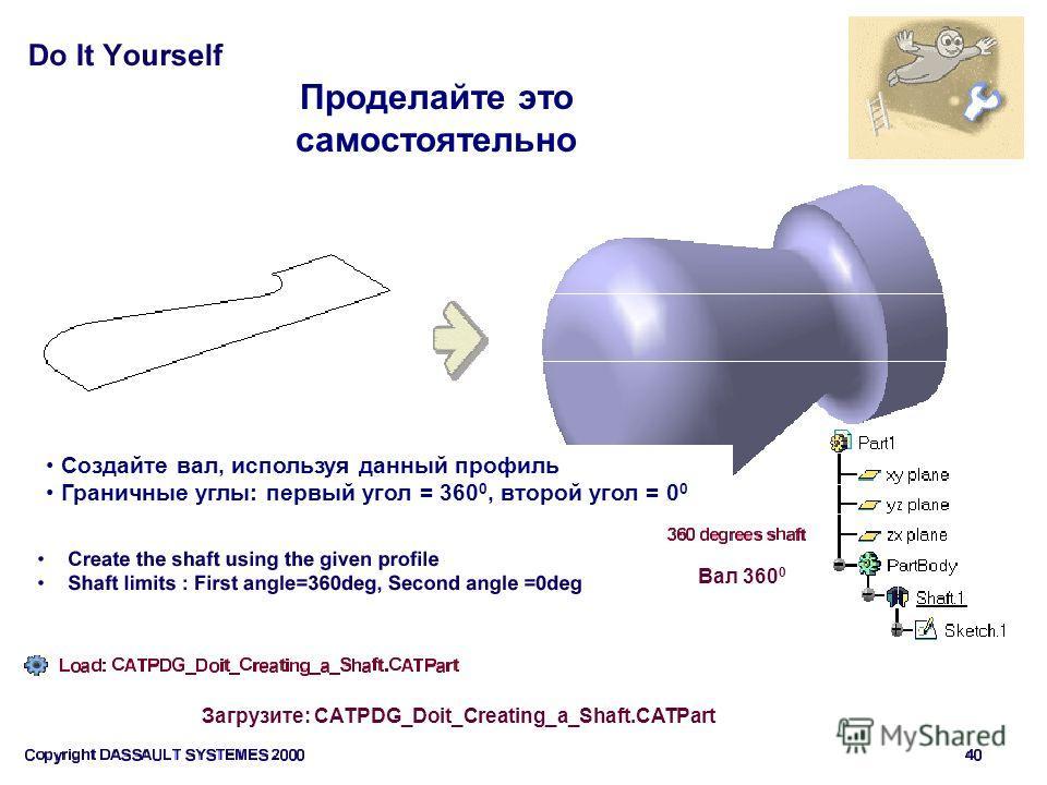 Проделайте это самостоятельно Создайте вал, используя данный профиль Граничные углы: первый угол = 360 0, второй угол = 0 0 Вал 360 0 Загрузите: CATPDG_Doit_Creating_a_Shaft.CATPart